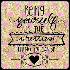 """""""Being yourself is the prettiest thing you can be"""""""