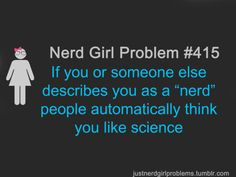 """if you or someone else describes you as a """"nerd"""" people automatically think you like science"""