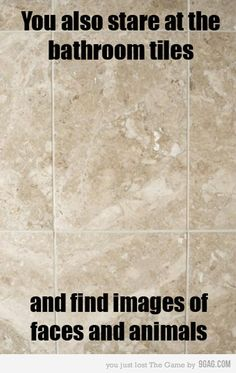 You also stare at the bathroom tiles and find images of faces and animals.....yes...yes I do