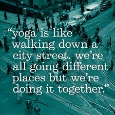 """yoga is like walking down a city street, we're all going different places, but we're doing it together."""