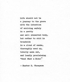 Life should not be a journey to the grave with the intention of arriving safely an a pretty and well preserved body, but rather to skid in broadside in a cloud of smoke, thoroughly used up, totally worn out, and loudly proclaiming Wow! What a Ride!  This is hand typed print of a Hunter S. Thompson quote regarding life and how he believed you should live it, What a Ride! is taken from Thompsons personal letters written over a 12 year period during 1955-1967. A powerful quote that questions…