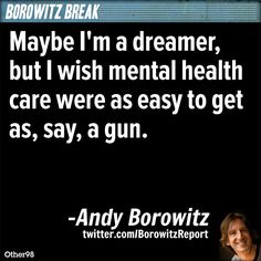 Maybe I'm a dreamer, but I wish mental health care were as easy to get as, say, a gun. Im A Dreamer, Mental Health Care, Religion And Politics, Psychology Quotes, Food For Thought, Counseling, The Dreamers, The Cure, Wisdom