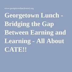Georgetown Lunch - Bridging the Gap Between Earning and Learning - All About CATE!!