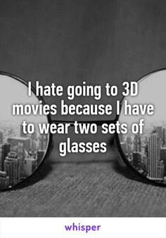 I hate going to 3D movies because I have to wear two sets of glasses
