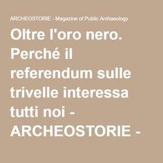Oltre l'oro nero. Perché il referendum sulle trivelle interessa tutti noi - ARCHEOSTORIE - Magazine of Public Archaeology