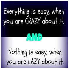 Everything is easy, when you are crazy about it. AND nothing is easy, when you are lazy about it.