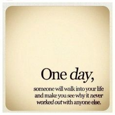 One day, someone will walk into you life and make you see why it never worked out with anyone else.