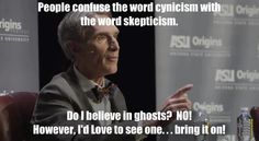 Cynicism vs Skepticism. Do I believe in ghosts? No. However, I'd love to see one.. bring it on! I'm willing to adjust my views when presented with conclusive evidence! :D