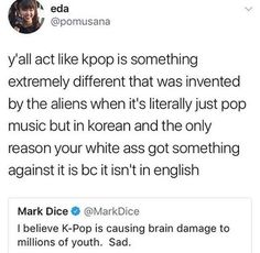 I don't even like Kpop that much, but its not because its in korean. Music can't cause brain damage. Whoever thinks it does HAS serious brain damage.