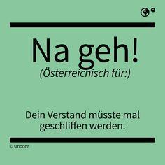 """""""na geh!"""" - Österreichisch für: Dein Verstand müsste mal geschliffen werden."""