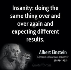 Exactly, be the change you wish to see, insanity, results