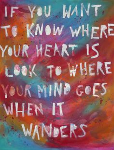 If you want to know where your heart is look to where your mind goes when it wanders