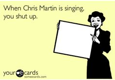 When Chris Martin is singing, you shut up.