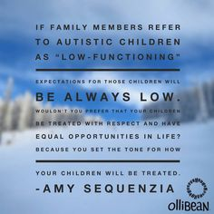 "If  family members refer to autistic children as ""low-functioning"", expectations for those children will be always low. Amy Sequenzia on Ollibean"