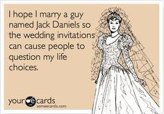 I hope I marry a guy named Jack Daniels so the wedding invitations can cause people to question my life choices.