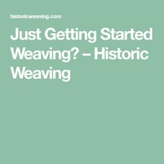 Just Getting Started Weaving? – Historic Weaving