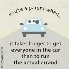 Parenting humor. Takes more time to get in car than it takes to run an errand.