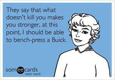 They say what doesn't kill you makes you stronger, at this point, I should be able to bench press a buick. |