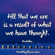 Quote: All that we are is a result of what we have thought. -Buddha. www.HealthyPlace.com