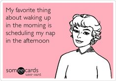 My favorite thing about waking up in the morning is scheduling my nap in the afternoon.