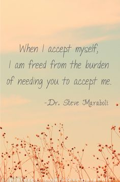 """""""When I accept myself, I am freed from the burden of needing you to accept me"""" ~ Steve Maraboli Words Quotes, Wise Words, Me Quotes, Motivational Quotes, Inspirational Quotes, Great Quotes, Quotes To Live By, More Than Words, Life Lessons"""