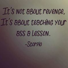 Dear Scorpio, sometimes we don't need a hard way to learn, it will just hurt everyone, and no lessons learned.