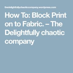 How To: Block Print on to Fabric. – The Delightfully chaotic company