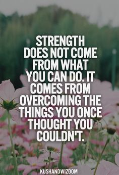 Strength does not come from what you can do.  It comes from overcoming the things you once thought you couldn't.