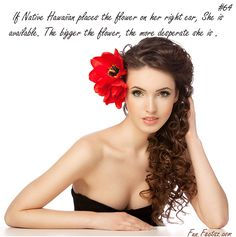 Hawaiian Flower In Hair Fact is if native Hawaiian places the flower on her right ear then she is available and is single. The bigger the flower, more desperate she is. And if it's placed on left ear it means she is married and is not available.  #factsz #funfactsz #facts #women #hawaiian