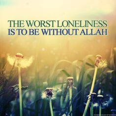 The worst loneliness is to be without Allah. أسوأ العزلة هي أن تكون معزولا عن الله
