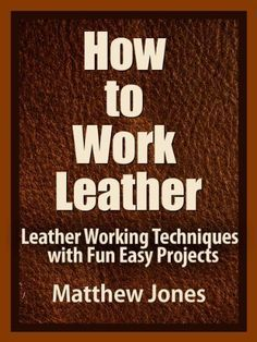 Free for now - How to Work Leather. Leather Working Techniques with Fun, Easy Projects. by Matthew Jones.