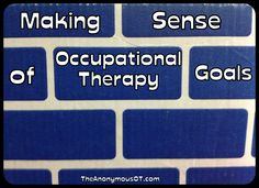 Making Sense of Occupational Therapy Goals - From TheAnonymousOT.com