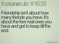Friendship isn't about how many friends you have. It's about the few real ones you have and get to keep till the end.