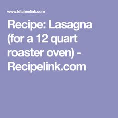 Recipe: Lasagna (for a 12 quart roaster oven) - Recipelink.com