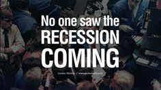 No one saw the recession coming. – Gordon Ramsay 10 Great Quotes on The Global Economic, Current Recession and Depression