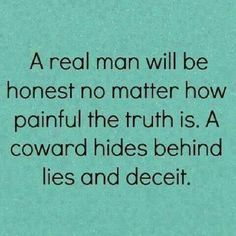 A coward is a man who strays OUTSIDE of his marriage, who hides to cover it up, who lies to his Wife, his children. It's about as low as low can be. Another form of a COWARD is a verbal bully. YOU sit there and get bullied verbally, have someone get up in your face, tear you down, treat you in HORRIBLE ways, and then you tell me just HOW GOOD that would feel to go through?