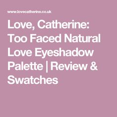 Love, Catherine: Too Faced Natural Love Eyeshadow Palette | Review & Swatches