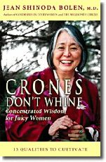 "CRONES DON'T WHINE: Jean Bolen has identified 13 qualities for would-be crones to cultivate [meditation, being fierce about what matters, choosing the path with heart, speaking the truth with compassion, improvising, laughing together, and savoring the good in your life]. Bolen believes that whining is ""conduct unbecoming of a crone."" She believes that some men can achieve crone status as well"