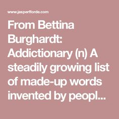 From Bettina Burghardt: Addictionary (n) A steadily growing list of made-up words invented by people who feel compelled to take an active part in the development of language. Made Up Words, Inventions, Language, Feelings, People, Languages, People Illustration, Folk, Language Arts