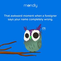 Life is a string of awkward moments 😑 What's the weirdest pronunciation of your name?