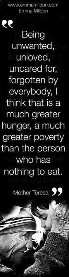 "Being unwanted, unloved, uncared for, forgotten by everybody, I think that is a much greater hunger, a much greater poverty that the person who has nothing to eat."" - Mother Teresa ♥"