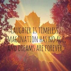 Laughter is timeless, Imagination has no age, And dreams are forever