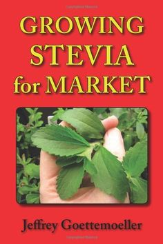 Growing Stevia for Market: Farm, Garden, and Nursery Cultivation of the Sweet Herb, Stevia Rebaudiana