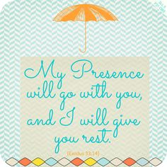 "The Lord replied, ""My Presence will go with you, and I will give you rest."" Exodus 33:14"