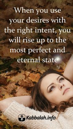 When you use your desires with the right intent, you will rise up to the most perfect and eternal state. #quoteskabbalahinfo #kabbalah #spiritual Get started with Live Kabbalah course => http://www.kabbalah.info/bb/kr/?utm_source=pinterest&utm_medium=link&utm_campaign=krgeneral