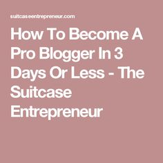 How To Become A Pro Blogger In 3 Days Or Less - The Suitcase Entrepreneur