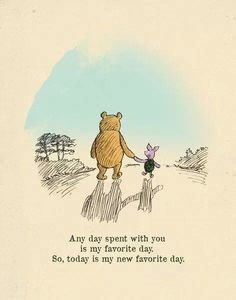 """Any day spent with you is my favorite day. So, today is my new favorite day."" Winnie the Pooh has the best quotes."