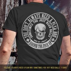 You don't always need a plan bro. Sometimes you just need balls. T-Shirt. T-SHIRT SALE 15% OFF. Use code: SHIRTS15 - Available in tees, tanks and hoodies. - Made in America. - Printed on front or back. - Mens and womens shirts and designs. - Available in Black, White, Navy, Pink, Purple, Heather Gray and Military Green.