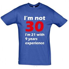 Im not 30 I'm 21 with 9 years experience T shirt