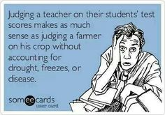 Judging teachers by students' test scores makes as much sense as judging a farmer by his crop without accounting for drought, freeze, or disease.